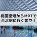 【台湾】桃園空港から台北駅へはMRTが快適!超カンタンな乗り方を説明します